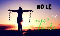 Trở thành người tự do hay nô lệ - lựa chọn của mỗi người
